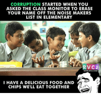 Memes, Elementary, and 🤖: CORRUPTION  STARTED WHEN YOU  ASKED THE CLASS MONITOR TO ERASE  YOUR NAME OFF THE NOISE MAKERS  LIST IN ELEMENTARY  RVCJ  WWW. RV CJ.COM  I HAVE A DELICIOUS FOOD AND 2  CHIPS WELL EAT TOGETHER Haha! corruption yaha se hi start ho gaya tha.. rvcjinsta