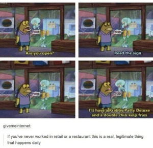 Restaurant, Never, and Retail: CORSED  Read the sign  Are you open?  CORED  CORSED  Tu have a lkrabby Patty Deluxe  and a double chili kelp fries.  givemeinternet:  If you've never worked in retail or a restaurant this is a real, legitimate thing  that happens daily Not wrong here!
