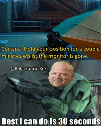 Last Rick Harrison meme lol. Goodnight! If you're new here, be sure to follow me for more! (@PolarSaurusRex) Halo Halo2 Halo3 Halo4 Halo5 xbox halo5guardians haloreach 343 game games gaming videogames gamer videogame: Cortana: Hold your position for a couple  minutes whilst the monitor is gone  @PolarSaurusRex  Best I can do is 30 seconds Last Rick Harrison meme lol. Goodnight! If you're new here, be sure to follow me for more! (@PolarSaurusRex) Halo Halo2 Halo3 Halo4 Halo5 xbox halo5guardians haloreach 343 game games gaming videogames gamer videogame