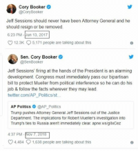 Facts, Memes, and Politics: Cory Booker  @CoryBooker  Jeff Sessions should never have been Attorney General and he  should resign or be removed.  6:23 PM-Jun 13, 2017  12.3K  5,171 people are talking about this  Sen. Cory Booker  @SenBooker  Jeff Sessions' firing at the hands of the President is an alarming  development. Congress must immediately pass our bipartisan  bill to protect Mueller from political interference so he can do his  job & follow the facts wherever they may lead.  twitter.com/AP_Politics/st..  AP Politics @AP_Politics  Trump pushes Attorney General Jeff Sessions out of the Justice  Department. The implications for Robert Mueller's investigation into  Trump's ties to Russia aren't immediately clear. apne.ws/gllxCez  4:37 PM-Nov 7, 201  4,484  1,638 people are talking about this (GC)