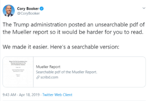 Tumblr, Twitter, and Blog: Cory Booker  @CoryBooker  The Trump administration posted an unsearchable pdf of  the Mueller report so it would be harder for you to read.  We made it easier. Here's a searchable version:  Mueller Report  Searchable pdf of the Mueller Report.  scribd.com  :43 AM Apr 18, 2019 Twitter Web Client seandotpolitics:  Searchable pdf of the Mueller Report.