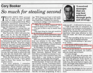 """How many testicles does Corey Booker have. He likes dogs, infrastructure spending and is vegan so we have to be carefull.: Cory Booker  I received  messages  that sex  So much for stealing secondwhat bhest  achieved  ELLING ONE'S OWN personal  story is often the most powerful  way to make a point, or, more ment back then, I realized its veracity  ing: """"With liquor you'll get to bed quick-  er,"""" she said. Thinking about her state-  through guile  and strategy.'  importantly, to make people think. When  grandiose statements entrenched in the same sort of attitudes  politically correct terminology are made,  many may listen but few will hear  Coming to college, I was immersed in  """"What do you think happened? She wake-up call-I will never be the same.  """"I've got to find a way to snatch that this column. A conclusion would speak of  invited me back to her room at 3 a.m.""""  I find myself with no conclusion for  When I hesitated in writing this col  umn, I realized I was basking in  So instead I chose to write and risk  , snatch.""""  a simplicity I do not feel. I can find little  New Year's Eve 1984 I will never for-  I was 15. As the ball dropped,  eaned over to hug a friend and she met  """"The best thing for that girl would be clarity in the torment of emotions I now  experience when even allusions to this  Out of context these statements seem issue are made. All I have are poignant  to be tied down and screwed.""""  shocking, but in context they were barely  visions.  noticed. two years  I see that preceding all the horrors of  As we fumbled upon the bed, I remem-After two years at Stanford, I snapped rape are a host of skewed attitudes.  a chess game. With the """"Top Gun"""" slogan during my sophomore year, in response or to """"score.""""  ber debating my next """"move"""" as if it were from one extreme to the other. Once,  I see my friends seeking to """"get some  ringing in my head, I slowly reached for to a slew of my verbiage, a friend of mine  breast. After having my hand pushed chidingly c"""