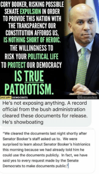 "(GC): CORY BOOKER, RISKING POSSIBLE  SENATE EXPULSION IN ORDER  TO PROVIDE THIS NATION WITH  THE TRANSPARENCY OUR  CONSTITUTION AFFORDS US,  IS NOTHING SHORT OF HEROIC  THE WILLINGNESS TO  RISK YOUR POLITICAL LIFE  TO PROTECT OUR DEMOCRACY  IS TRUE  PATRIOTISM  @Krassenstein  OCCUPY DEMO  He's not exposing anything. A record  official from the bush administration  cleared these documents for release  He's showboating  ""We cleared the documents last night shortly after  Senator Booker's staff asked us to. We were  surprised to learn about Senator Booker's histrionics  this morning because we had already told him he  could use the documents publicly. In fact, we have  said yes to every request made by the Senate  Democrats to make documents publc. (GC)"