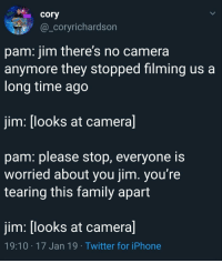 jim please: cory  @corvrichardson  pam: jim there's no camera  anvmore they stopped filmina us a  long time ago  jim: [looks at camera]  pam: please stop, everyone i:s  worried about you jim. you're  tearing this family apart  jim: [looks at camera]  19:10 17 Jan 19 Twitter for iPhone jim please