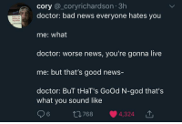 Bad News Everyone: cory @_coryrichardson 3h  doctor: bad news everyone hates you  me: what  doctor: worse news, you're gonna live  me: but that's good news-  doctor: BuT tHaT's GoOd N-god that's  diciing on  my profie  what you sound like  6  768  4324