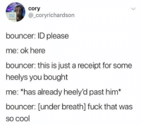 Cool, Fuck, and Receipt: cory  _coryrichardson  bouncer: ID please  me: ok here  bouncer: this is just a receipt for some  heelys you bought  me: *has already heely'd past him*  bouncer: [under breath] fuck that was  so cool