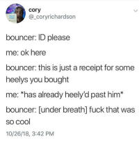 Cool, Fuck, and Receipt: cory  -coryrichardson  bouncer: ID please  me: ok here  bouncer: this is just a receipt for some  heelys you bought  me: *has already heely'd past him*  bouncer: [under breath] fuck that was  so cool  10/26/18, 3:42 PM Meirl