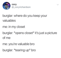 We are all valuable via /r/wholesomememes http://bit.ly/2GV3h2z: cory  @_coryrichardson  burglar: where do you keep your  valuables  me: in my closet  burglar: *opens closet* it's just a picture  of me  me: you're valuable bro  burglar: *tearing up* bro We are all valuable via /r/wholesomememes http://bit.ly/2GV3h2z