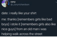 Bad, Bad Boys, and Girls: cory  @_coryrichardson  date: i really like your shirt  me: thanks [remembers girls like bad  boys] i stole it [remembers girls also like  nice guys] from an old man i was  helping walk across the street