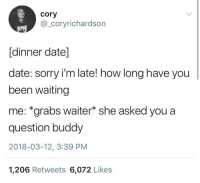 "Memes, Sorry, and Date: cory  @_coryrichardson  [dinner date]  date: sorry i'm late! how long have you  been waiting  me: *grabs waiter* she asked you a  question buddy  2018-03-12, 3:39 PM  1,206 Retweets 6,072 Likes <p>Waiting via /r/memes <a href=""http://ift.tt/2paXFWh"">http://ift.tt/2paXFWh</a></p>"