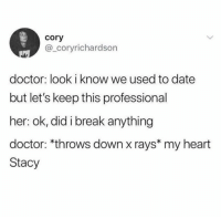 Doctor memes: cory  @_coryrichardson  doctor: look i know we used to date  but let's keep this professional  her: ok, did i break anything  doctor: *throws down x rays* my heart  Stacy Doctor memes