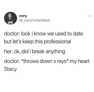 meirl: cory  @_coryrichardson  doctor: look i know we used to date  but let's keep this professional  her: ok, did i break anything  doctor: *throws down x rays* my heart  Stacy meirl