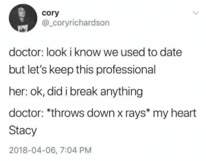 Cheezburger Image 9285665280: cory  @_coryrichardson  doctor: look i know we used to date  but let's keep this professional  her: ok, did i break anything  doctor: *throws down x rays* my heart  Stacy  2018-04-06, 7:04 PM Cheezburger Image 9285665280