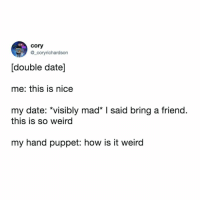 Weird, Awkward, and Date: cory  @_coryrichardson  [double date]  me: this is nice  my date: *visibly mad I said bring a friend.  this is so weird  my hand puppet: how is it weird well this is awkward (via: @_coryrichardson)
