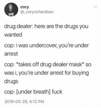 "Detroit, Drug Dealer, and Drugs: cory  @_coryrichardson  drug dealer: here are the drugs you  wanted  cop: i was undercover, you're under  arrest  Cop: *takes off drug dealer mask"" so  was i, you're under arrest for buying  drugs  cop: [under breath] fuck  2018-03-29, 4:12 PM   Detroit Police right now"