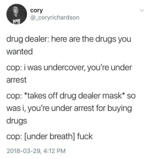 "Drug Dealer, Drugs, and Fuck: cory  @_coryrichardson  drug dealer: here are the drugs you  wanted  cop: i was undercover, you're under  arrest  cop: *takes off drug dealer mask"" so  was i, you're under arrest for buying  drugs  cop: [under breathl fuck  2018-03-29, 4:12 PM Undercover (i.redd.it)"