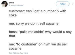 Now THATS what I call customer service: cory  @_coryrichardson  Follow  customer: can i get a number 5 with  coke  me: sorry we don't sell cocaine  boss: *pulls me aside* why would u say  that  me: *to customer oh nvm we do sell  cocaine  7:02 PM -26 Sep 2018 Now THATS what I call customer service