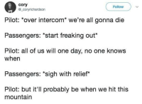 "Memes, One, and One Day: cory  @_coryrichardson  Follow  Pilot: over intercom we re all gonna die  Passengers: ""Start freaking out""  Pilot: all of us will one day, no one knows  when  Passengers: sigh with relief*  Pilot: but it'll probably be when we hit this  mountain <p>A Short Relief. via /r/memes <a href=""https://ift.tt/2sALfbm"">https://ift.tt/2sALfbm</a></p>"
