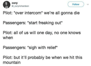 """Dank, Memes, and Target: cory  @_coryrichardson  Follow  Pilot: over intercom we re all gonna die  Passengers: """"Start freaking out""""  Pilot: all of us will one day, no one knows  when  Passengers: sigh with relief*  Pilot: but it'll probably be when we hit this  mountain A Short Relief. by lloydyhats FOLLOW HERE 4 MORE MEMES."""