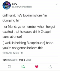 Dank, Girlfriend, and 🤖: cory  @_coryrichardson  girlfriend: he's too immature i'm  dumping him  her friend: ya remember when he got  excited that he could drink 2 capri  suns at once?  [i walk in holding 3 capri suns] babe  you're not gonna believe this  11/26/18, 12:32 PM  155 Retweets 1,088 Likes