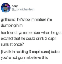Girlfriend, Got, and Her: cory  @_coryrichardson  girlfriend: he's too immature i'm  dumping him  her friend: ya remember when he got  excited that he could drink 2 capri  suns at once?  [i walk in holding 3 capri suns] babe  you're not gonna believe this