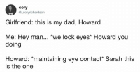 """Dad, Dank, and Girlfriend: cory  @_coryrichardson  Girlfriend: this is my dad, Howard  Me: Hey man... """"we lock eyes* Howard you  doing  Howard: *maintaining eye contact* Sarah this  is the one"""