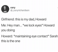 Dad, Dank, and Girlfriend: cory  @_coryrichardson  Girlfriend: this is my dad, Howard  Me: Hey man... we lock eyes* Howard  you doing  Howard: *maintaining eye contact Sarah  this is the one