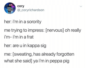 @_coryrichardson is pretty freakin hilarious: cory  @_coryrichardson  her: i'm in a sorority  me trying to impress: [nervous] oh really  i'm- I'm in a trat  her: are u in kappa sig  me: [sweating, has already forgotten  what she said] ya i'm in peppa pig @_coryrichardson is pretty freakin hilarious