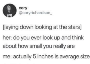 Don't be harsh: cory  @coryrichardson  laying down looking at the stars]  her: do you ever look up and think  about how small you really are  me: actually 5 inches is average size Don't be harsh
