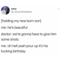 Beautiful, Birthday, and Doctor: cory  _coryrichardson  lol  [holding my new born son]  me: he's beautiful  doctor: we're gonna have to give him  some shots  me: oh hell yeah pour up it's his  fucking birthday Pour it up!! Friday vibes. 🙌🙌🙌