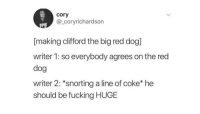 "Dank, Fucking, and Meme: cory  @_coryrichardson  [making clifford the big red dog]  writer 1: so everybody agrees on the red  dog  writer 2: ""snorting a line of coke* he  should be fucking HUGE <p>I would like to believe this is what happened via /r/dank_meme <a href=""https://ift.tt/2LaIjus"">https://ift.tt/2LaIjus</a></p>"