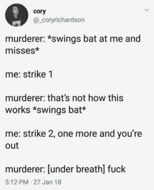 Not How: cory  @_Coryrichardson  murderer: *swings bat at me and  misses*  me: strike 1  murderer: that's not how this  works *swings bat*  me: strike 2, one more and you're  out  murderer: [under breath] fuck  5:12 PM 27 Jan 18