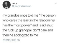 """Grandpa, Fuck, and Power: cory  @_coryrichardson  my grandpa once told me """"the person  who cares the least in the relationship  has the most power"""" and I said shut  the fuck up grandpa i don't care and  then he apologized to me  7/12/18, 9:13 PM"""