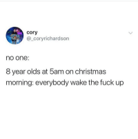 Christmas, Memes, and Fuck: cory  @_coryrichardson  no one:  8 year olds at 5am on christmas  morning: everybody wake the fuck up i stopped doing this way younger than i should have i would get grumpy when i got woken up anD I STILL DO MY PRESENTS WILL BE THERE AT 5AM AND ALSO 10Am