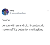 Android, Stuff, and Can: cory  @_coryrichardson  no one:  person with an android: it can just do  more stuff it's better for multitasking