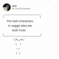 Relatable, Veggie Tales, and Tales: cory  @_coryrichardson  ol  thank u for  oilciking on  my pronke  the main characters  in veggie tales are  both fruits everything i know is a LIE