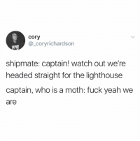Funny, Watch Out, and Yeah: cory  @_coryrichardson  shipmate: captain! watch out we're  headed straight for the lighthouse  captain, who is a moth: fuck yeah we  are Hell yeah