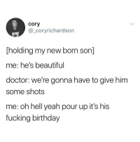 Beautiful, Birthday, and Doctor: cory  @_coryrichardson  Tholding my new born son]  me: he's beautiful  doctor: we're gonna have to give him  some shots  me: oh hell yeah pour up it's his  fucking birthday My back