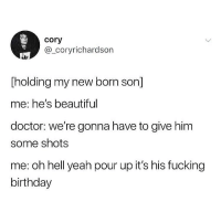 Beautiful, Birthday, and Doctor: cory  @_coryrichardson  Tholding my new born son]  me: he's beautiful  doctor: we're gonna have to give him  some shots  me: oh hell yeah pour up it's his fucking  birthday Take that bottle to the neck, son! 🤟🏽 @thetastelessgentlemen for more @thetastelessgentlemen