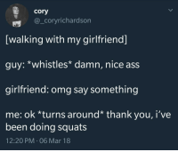 "Ass, Omg, and Thank You: cory  @_coryrichardson  [walking with my girlfriend]  guy: *whistles* damn, nice ass  girlfriend: omg say something  me: ok *turns around* thank you, i've  been doing squats  12:20 PM-06 Mar 18 <p>What a kind pedestrian via /r/wholesomememes <a href=""http://ift.tt/2FBVpRA"">http://ift.tt/2FBVpRA</a></p>"