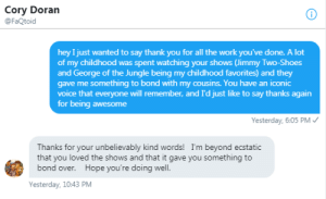 My message was cringey but the VA of my favorite childhood shows repsonded!: Cory Doran  @FaQtoid  hey I just wanted to say thank you for all the work you've done. A lot  of my childhood was spent watching your shows (Jimmy Two-Shoes  and George of the Jungle being my childhood favorites) and they  gave me something to bond with my cousins. You have an iconic  voice that everyone will remember, and I'd just like to say thanks again  for being awesome  Yesterday, 6:05 PM /  Thanks for your unbelievably kind words! I'm beyond ecstatic  that you loved the shows and that it gave you something to  bond over. Hope you're doing well.  Yesterday, 10:43 PM My message was cringey but the VA of my favorite childhood shows repsonded!