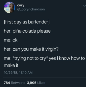 meirl: cory  hey lol  thaee  sh n  @_Coryrichardson  [first day as bartender]  her: piña colada please  me: ok  her: can you make it virgin?  me: *trying not to cry* yes i know how to  make it  10/29/18, 11:10 AM  784 Retweets 3,905 Likes meirl