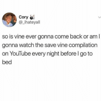 Meme, Vine, and youtube.com: Cory  @_ihateyal  so is vine ever gonna come back or am l  gonna watch the save vine compilation  on YouTube every night before l go to  bed meme