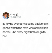Memes, Vine, and youtube.com: Cory  @_ihateyall  so is vine ever gonna come back or am l  gonna watch the save vine compilation  on YouTube every night before l go to  bed Jaianakaj