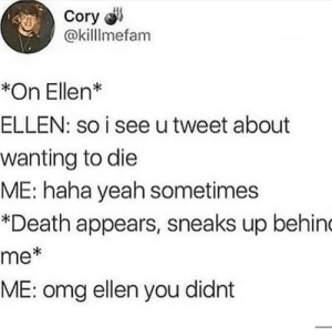 Wow Ellen what a suprise by Elmo_the_Teletubby FOLLOW HERE 4 MORE MEMES.: Cory  @killlmefam  *On Ellen*  ELLEN: so i see utweet about  wanting to die  ME: haha yeah sometimes  *Death appears, sneaks up behin  me  ME: omg ellen you didnt  *i Wow Ellen what a suprise by Elmo_the_Teletubby FOLLOW HERE 4 MORE MEMES.