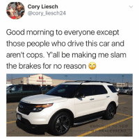 Also the musicians who put police sirens in their songs wtf 🥗 (follow @kalesalad !!!): Cory Liesch  @cory liesch24  Good morning to everyone except  those people who drive this car and  aren't cops. Y all be making me slam  the brakes for no reason  BROUGER TO YOU  BY ALESALAD Also the musicians who put police sirens in their songs wtf 🥗 (follow @kalesalad !!!)