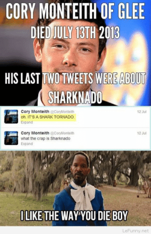 Shark, Glee, and Tornado: CORY MONTEITH OF GLEE  DEDİULYT3TH 2013  HIS LAST TWO TWEETS WERE ABOUT  SHARKNADO  Cory Monteith @CoryMonteith  oh. IT'S A SHARK TORNADO.  Expand  12 Jul  Cory Monteith CoryMonteith  what the crap is Sharknado  Expand  12 Jul  ILIKE THE WAY YOU DIE BOY  LeFunny.net I like the way you die