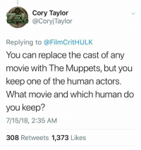 Dank, Darth Vader, and Harry Potter: Cory Taylor  CoryjTaylor  Replying to @FilmCritHULK  You can replace the cast of any  movie with The Muppets, but you  keep one of the human actors.  What movie and which human do  you keep?  7/15/18, 2:35 AM  308 Retweets 1,373 Likes All of the Harry Potter movies, keep Snape  Jay and silent Bob, keep silent Bob. Guardians of the Galaxy, keep Rocket OMG this is too fun Airplane, keep Leslie Neilson Star Wars, keep Darth Vader