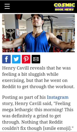 """reddit makes life better! buddy Henry agrees.: COSMIC  BOOK NEWS  FLEX  AINING IS MY  PLEX  P  f  Henry Cavill reveals that he was  feeling a bit sluggish while  exercising, but that he went on  Reddit to get through the workout.  Posting as part of his Instagram  story, Henry Cavill said, """"Feeling  mega lethargic this morning! This  was definitely a grind to get  through. Nothing that Reddit  couldn't fix though [smile emoji]."""" reddit makes life better! buddy Henry agrees."""