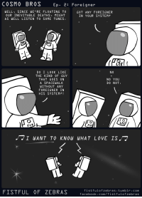 """Facebook, Omg, and Tumblr: COSMO BROS  Ep.2: Foreigner  WELL SINCE WE'RE FLOATING TO  OUR INEVITABLE DEATHS MIGHT  AS WELL LISTEN TO SOME TUNES  GOT ANY FOREIGNER  IN YOUR SYSTEM?  NO  DO I L0OK LIKE  THE KIND ỌF GUY  THAT GOES ON  A SPACEWALK  WITHOUT ANY  FOREIGNER IN  HIS SYSTEM?!  NO YOU  DO NOT.  Lf  FISTFUL OF ZEBRAS  fistfulofzebras tumblr.com  facebook.com/fistfulofzebras <p><a href=""""https://omg-images.tumblr.com/post/164182609072/foreigner"""" class=""""tumblr_blog"""">omg-images</a>:</p>  <blockquote><p>Foreigner</p></blockquote>"""